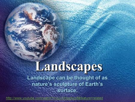 LandscapesLandscapes Landscape can be thought of as nature's sculpture of Earth's surface.