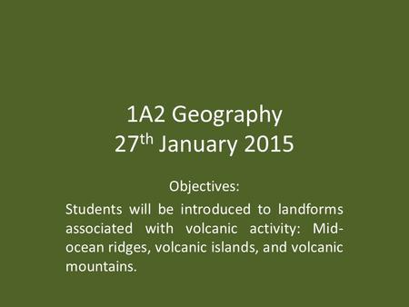 1A2 Geography 27 th January 2015 Objectives: Students will be introduced to landforms associated with volcanic activity: Mid- ocean ridges, volcanic islands,