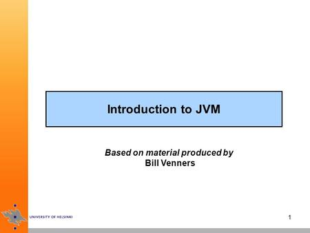 1 Introduction to JVM Based on material produced by Bill Venners.