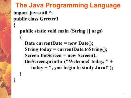 1 The Java Programming Language import java.util.*; public class Greeter1 { public static void main (String [] args) { Date currentDate = new Date(); String.