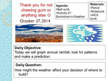 October 27, 2014 Daily Question: How might the weather affect your decision of where to build? Materials: Pencil Notebook IAES book Daily Objective: Today.