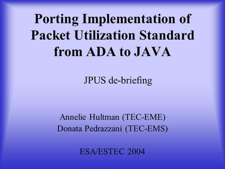 Porting Implementation of Packet Utilization Standard from ADA to JAVA Annelie Hultman (TEC-EME) Donata Pedrazzani (TEC-EMS) ESA/ESTEC 2004 JPUS de-briefing.