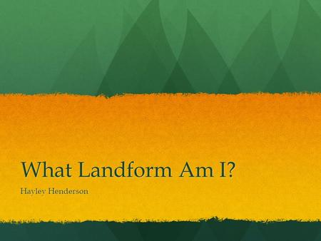 What Landform Am I? Hayley Henderson What is a landform? A landform is any natural formation of rock and dirt, found on Earth. A landform can be as large.