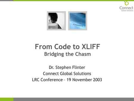 From Code to XLIFF Bridging the Chasm Dr. Stephen Flinter Connect Global Solutions LRC Conference – 19 November 2003.