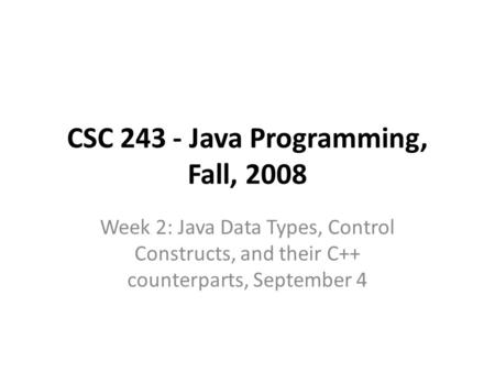 CSC 243 - Java Programming, Fall, 2008 Week 2: Java Data Types, Control Constructs, and their C++ counterparts, September 4.
