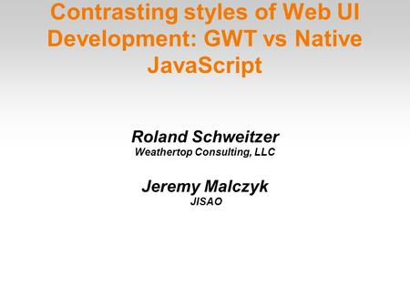 Contrasting styles of Web UI Development: GWT vs Native JavaScript Roland Schweitzer Weathertop Consulting, LLC Jeremy Malczyk JISAO.