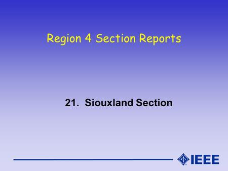 Region 4 Section Reports 21. Siouxland Section. Siouxland Section Report IEEE Region 4 Meeting - Oct 16/17, 2004.