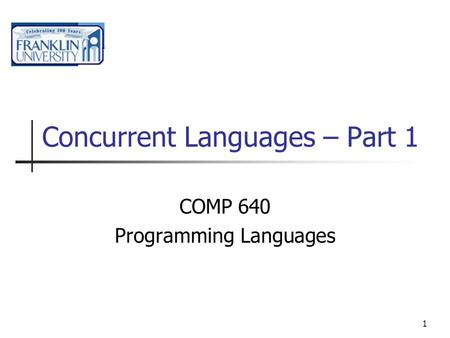 1 Concurrent Languages – Part 1 COMP 640 Programming Languages.