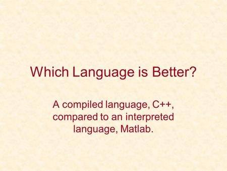 Which Language is Better? A compiled language, C++, compared to an interpreted language, Matlab.