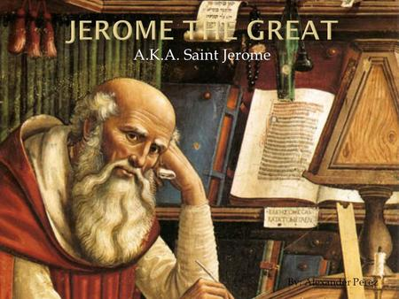 A.K.A. Saint Jerome By: Alexander Perez.  Born in Dalmatia around the year 345 A.D.  Spent five years living as hermit and learning Hebrew in the Syrian.
