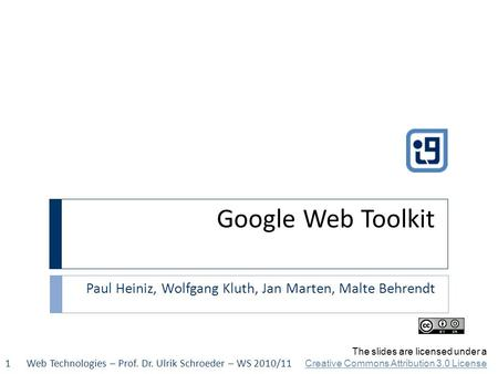 Google Web Toolkit Paul Heiniz, Wolfgang Kluth, Jan Marten, Malte Behrendt Web Technologies – Prof. Dr. Ulrik Schroeder – WS 2010/111 The slides are licensed.