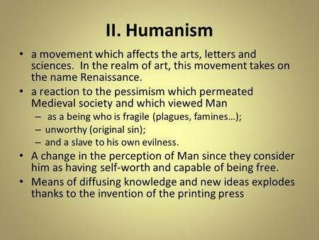 II. Humanism a movement which affects the arts, letters and sciences. In the realm of art, this movement takes on the name Renaissance. a reaction to the.