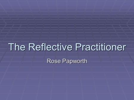 The Reflective Practitioner Rose Papworth. Objectives By the end of this session, you will be able to:  consider what reflective practice is  use reflective.