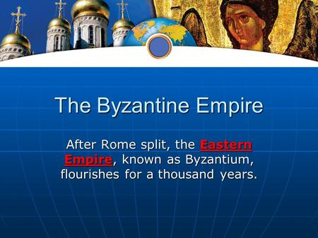 The Byzantine Empire After Rome split, the Eastern Empire, known as Byzantium, flourishes for a thousand years.