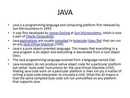 JAVA Java is a programming language and computing platform first released by Sun Microsystems in 1995. It was first developed by James Gosling at Sun Microsystems,