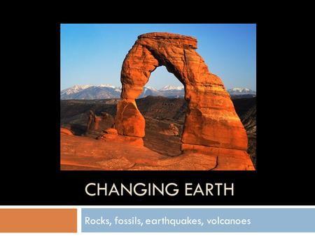 CHANGING EARTH Rocks, fossils, earthquakes, volcanoes.