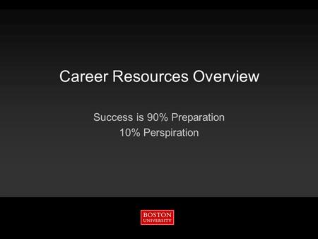 Career Resources Overview Success is 90% Preparation 10% Perspiration.