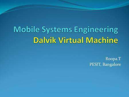 Roopa.T PESIT, Bangalore. Source and Credits Dalvik VM, Dan Bornstein Google IO 2008 The Dalvik virtual machine Architecture by David Ehringer.
