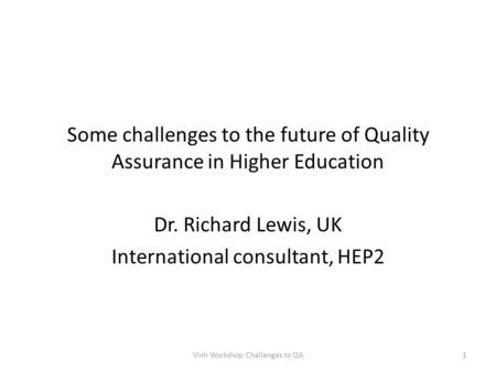 Some challenges to the future of Quality Assurance in Higher Education Dr. Richard Lewis, UK International consultant, HEP2 Vinh Workshop Challenges to.