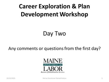 1 Career Exploration & Plan Development Workshop Day Two Any comments or questions from the first day? 10/12/2015Maine Vocational Rehabilitation1.