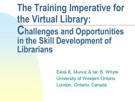 The Training Imperative for the Virtual Library: C hallenges and Opportunities in the Skill Development of Librarians Eeva K. Munoz & Ian B. Whyte University.