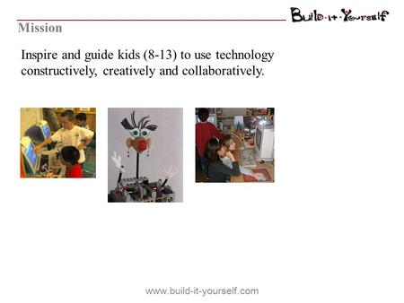 Inspire and guide kids (8-13) to use technology constructively, creatively and collaboratively. Mission www.build-it-yourself.com.