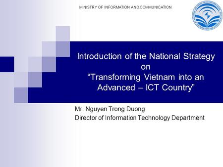 "Introduction of the National Strategy on ""Transforming Vietnam into an Advanced – ICT Country"" Mr. Nguyen Trong Duong Director of Information Technology."