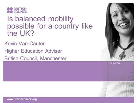 Is balanced mobility possible for a country like the UK? Kevin Van-Cauter Higher Education Adviser British Council, Manchester.