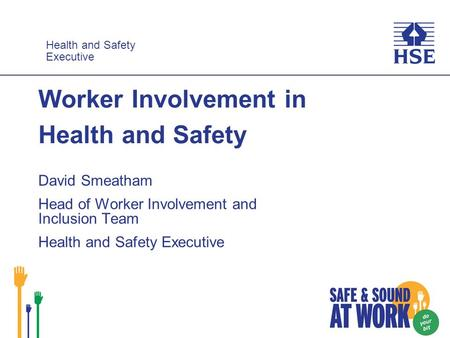Health and Safety Executive Health and Safety Executive Worker Involvement in Health and Safety David Smeatham Head of Worker Involvement and Inclusion.
