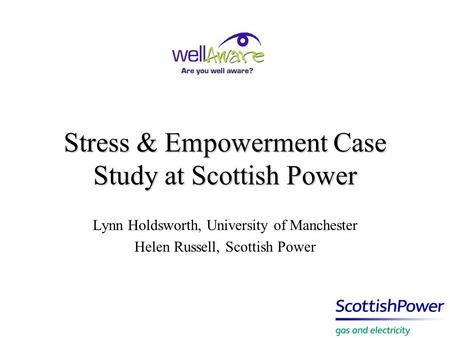 Stress & Empowerment Case Study at Scottish Power Lynn Holdsworth, University of Manchester Helen Russell, Scottish Power.