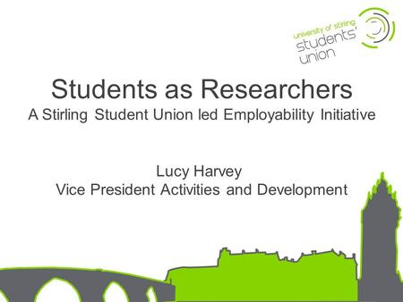 Students as Researchers A Stirling Student Union led Employability Initiative Lucy Harvey Vice President Activities and Development.