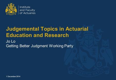 Judgemental Topics in Actuarial Education and Research Jo Lo Getting Better Judgment Working Party 1 December 2014.