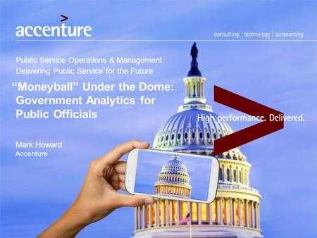 "Public Service Operations & Management Delivering Public Service for the Future ""Moneyball"" Under the Dome: Government Analytics for Public Officials Mark."