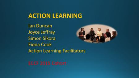 ACTION LEARNING Ian Duncan Joyce Jeffray Simon Sikora Fiona Cook Action Learning Facilitators ECCF 2015 Cohort.