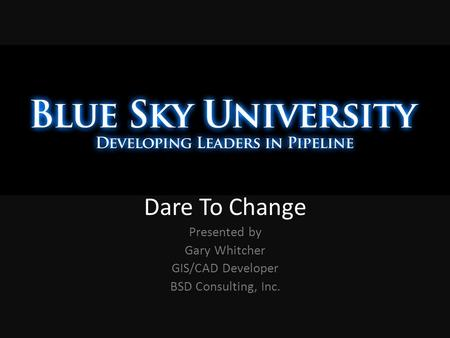 Dare To Change Presented by Gary Whitcher GIS/CAD Developer BSD Consulting, Inc.