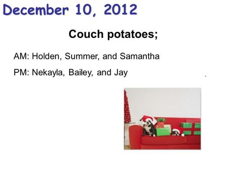 Couch potatoes; December 10, 2012 AM: Holden, Summer, and Samantha PM: Nekayla, Bailey, and Jay.