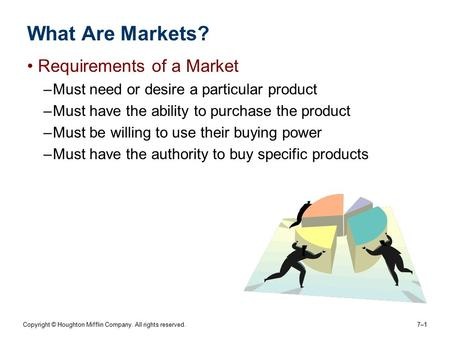 Copyright © Houghton Mifflin Company. All rights reserved. 7–17–1 What Are Markets? Requirements of a Market –Must need or desire a particular product.
