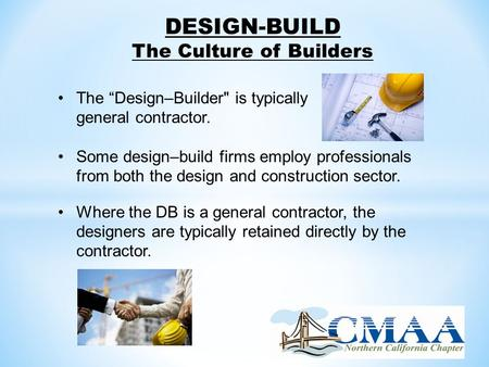 "DESIGN-BUILD The Culture of Builders The ""Design–Builder is typically a general contractor. Some design–build firms employ professionals from both the."