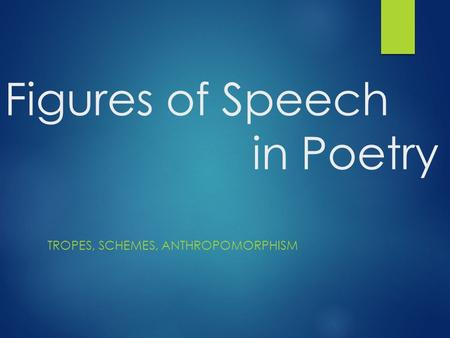 Figures of Speech in Poetry TROPES, SCHEMES, ANTHROPOMORPHISM.