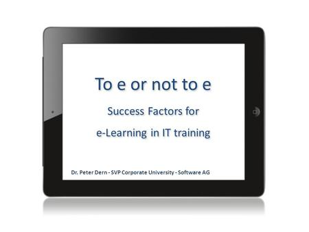 To e or not to e Success Factors for e-Learning in IT training Dr. Peter Dern - SVP Corporate University - Software AG.