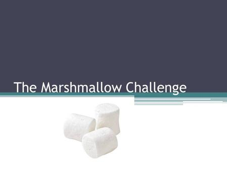 The Marshmallow Challenge. The Challenge The Challenge: In teams of 4, construct the tallest, free-standing structure that supports a marshmallow on the.
