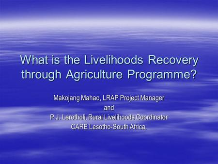 What is the Livelihoods Recovery through Agriculture Programme? Makojang Mahao, LRAP Project Manager and P.J. Lerotholi, Rural Livelihoods Coordinator.