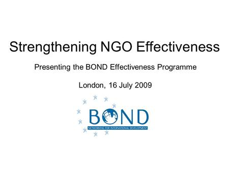 Strengthening NGO Effectiveness Presenting the BOND Effectiveness Programme London, 16 July 2009.