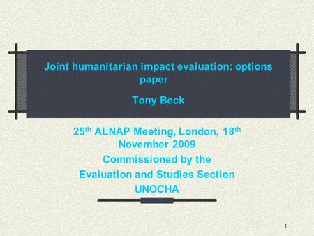 1 Joint humanitarian impact evaluation: options paper Tony Beck 25 th ALNAP Meeting, London, 18 th November 2009 Commissioned by the Evaluation and Studies.