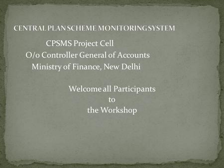 CPSMS Project Cell O/o Controller General of Accounts Ministry of Finance, New Delhi Welcome all Participants to the Workshop.