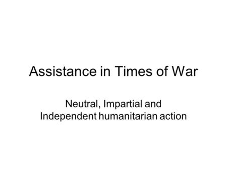Assistance in Times of War Neutral, Impartial and Independent humanitarian action.