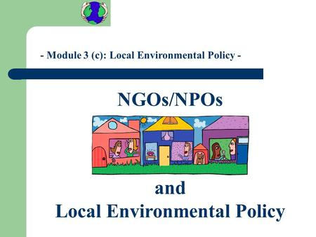 - Module 3 (c): Local Environmental Policy - NGOs/NPOs and Local Environmental Policy.