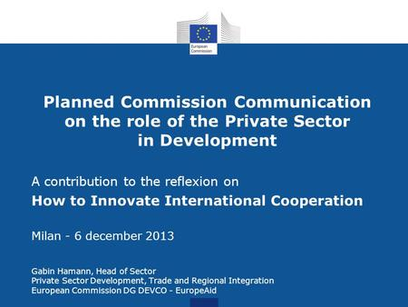 Planned Commission Communication on the role of the Private Sector in Development A contribution to the reflexion on How to Innovate International Cooperation.
