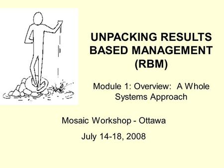 UNPACKING RESULTS BASED MANAGEMENT (RBM) Module 1: Overview: A Whole Systems Approach Mosaic Workshop - Ottawa July 14-18, 2008.