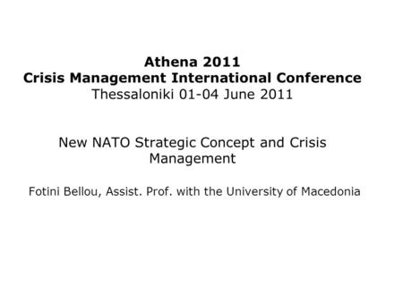Athena 2011 Crisis Management International Conference Thessaloniki 01-04 June 2011 New NATO Strategic Concept and Crisis Management Fotini Bellou, Assist.